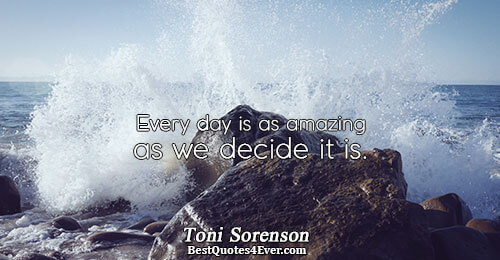 Every day is as amazing as we decide it is.. Toni Sorenson Quotes About Life