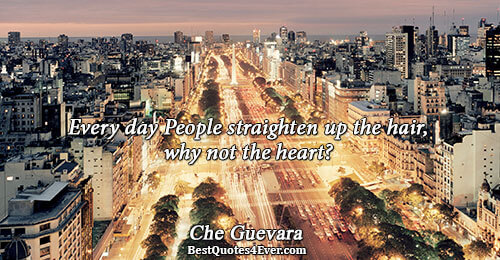 Every day People straighten up the hair, why not the heart?. Che Guevara Love Sayings