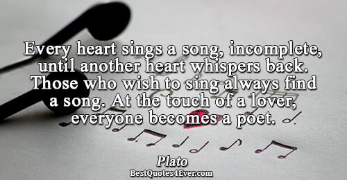 Every heart sings a song, incomplete, until another heart whispers back. Those who wish to sing