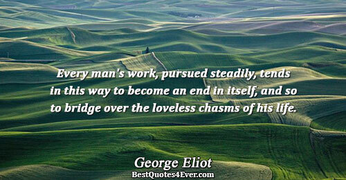 Every man's work, pursued steadily, tends in this way to become an end in itself, and