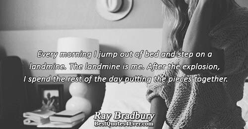 Every morning I jump out of bed and step on a landmine. The landmine is me.