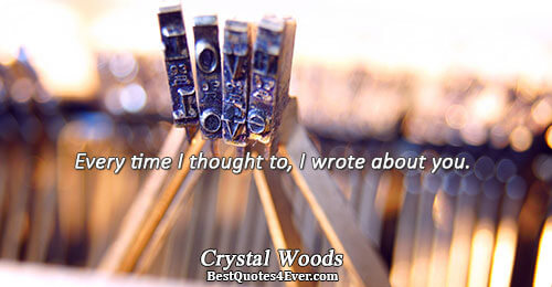 Every time I thought to, I wrote about you.. Crystal Woods Marriage Sayings