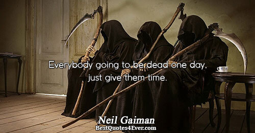 Everybody going to be dead one day, just give them time.. Neil Gaiman Death Messages