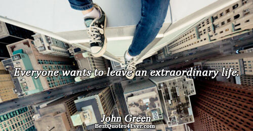 Everyone wants to leave an extraordinary life.. John Green Famous Life Quotes