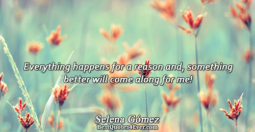 Everything happens for a reason and, something better will come along for me!. Selena Gómez Best