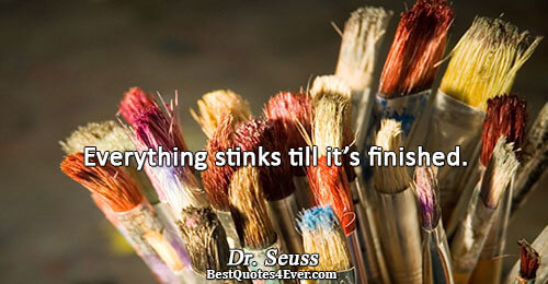 Everything stinks till it's finished.. Dr. Seuss Famous Inspirational Quotes