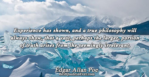 Experience has shown, and a true philosophy will always show, that a vast, perhaps the larger,