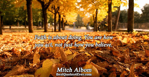 Faith is about doing. You are how you act, not just how you believe.. Mitch Albom