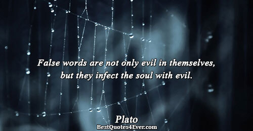 False words are not only evil in themselves, but they infect the soul with evil.. Plato