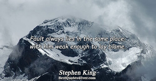 Fault always lies in the same place: with him weak enough to lay blame.. Stephen King