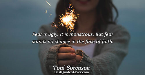 Fear is ugly. It is monstrous. But fear stands no chance in the face of faith..