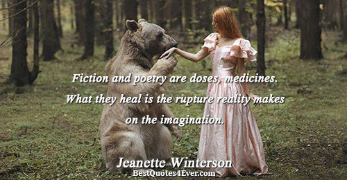 Fiction and poetry are doses, medicines. What they heal is the rupture reality makes on the