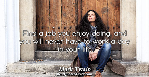 Find a job you enjoy doing, and you will never have to work a day in