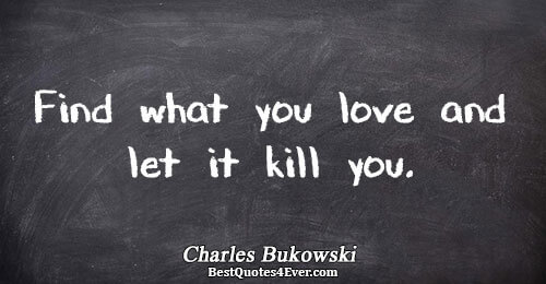 Quotes About Love Killing You : ... what you love and let it kill you.. Charles Bukowski Best Love Quotes
