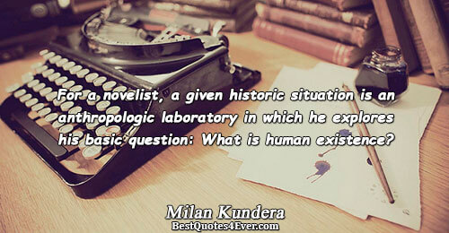 For a novelist, a given historic situation is an anthropologic laboratory in which he explores his