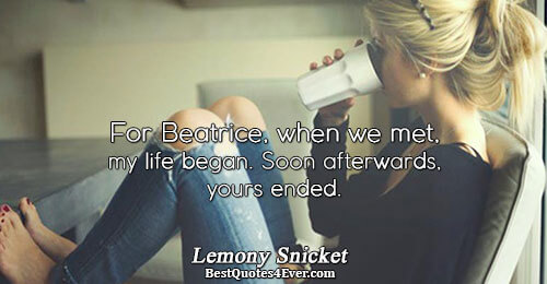 For Beatrice, when we met, my life began. Soon afterwards, yours ended.. Lemony Snicket Famous Life