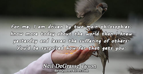 For me, I am driven by two main philosophies: know more today about the world than