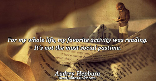 For my whole life, my favorite activity was reading. It's not the most social pastime.. Audrey
