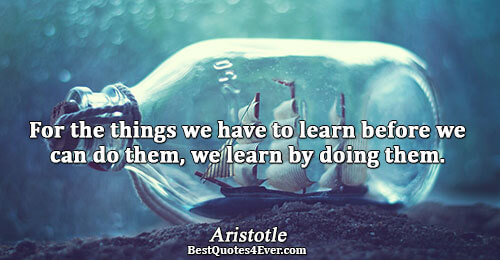 For the things we have to learn before we can do them, we learn by doing