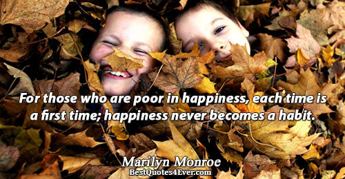 For those who are poor in happiness, each time is a first time; happiness never becomes