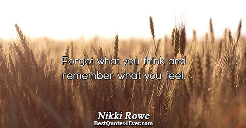 Forgot what you think and remember what you feel.. Nikki Rowe Inspirational Messages