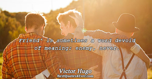 Friend' is sometimes a word devoid of meaning; enemy, never.. Victor Hugo Friends Quotes