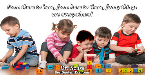 From there to here, from here to there, funny things are everywhere!. Dr. Seuss Humor Sayings