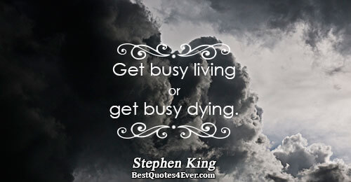 Get busy living or get busy dying.. Stephen King Life Quotes