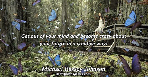 Get out of your mind and become crazy about your future in a creative way!. Michael