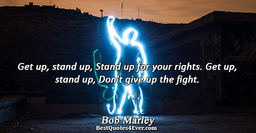 Get up, stand up, Stand up for your rights. Get up, stand up, Don't give up