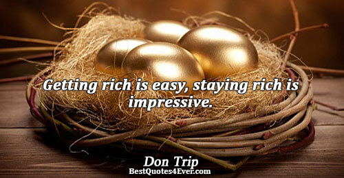 Getting rich is easy, staying rich is impressive.. Don Trip Best Inspirational Quotes