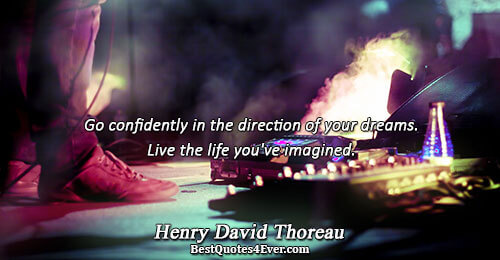 Go confidently in the direction of your dreams. Live the life you've imagined.. Henry David Thoreau