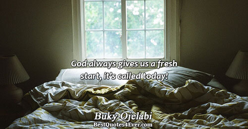 God always gives us a fresh start, it's called today!. Buky Ojelabi New Beginnings Quotes