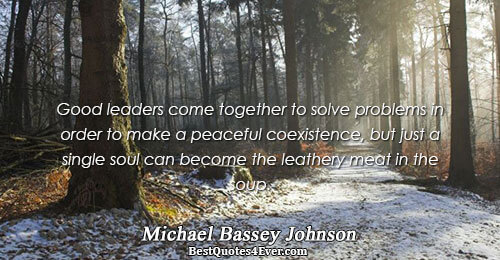 Good leaders come together to solve problems in order to make a peaceful coexistence, but just