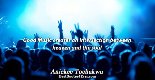 Good Music creates an intersection between heaven and the soul. Aniekee Tochukwu Quotes About Love