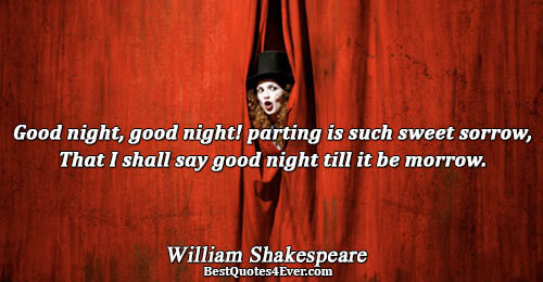Good night, good night! parting is such sweet sorrow, That I shall say good night till