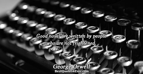 Good novel are written by people who are not frightened.. George Orwell Famous Writing Quotes