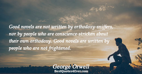 Good novels are not written by orthodoxy-sniffers, nor by people who are conscience-stricken about their own