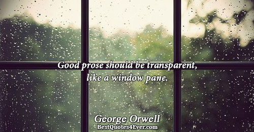 Good prose should be transparent, like a window pane.. George Orwell Writing Quotes