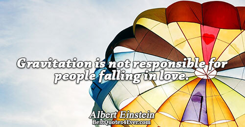 Gravitation is not responsible for people falling in love.. Albert Einstein Love Quotes