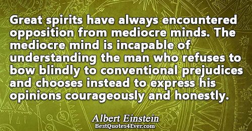 Great spirits have always encountered opposition from mediocre minds. The mediocre mind is incapable of understanding