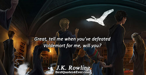 Great, tell me when you've defeated Voldemort for me, will you?. J.K. Rowling Humor Sayings