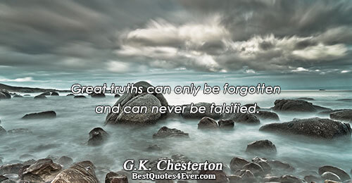 Great truths can only be forgotten and can never be falsified.. G.K. Chesterton Truth Messages