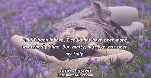 Had I been in love, I could not have been more wretchedly blind. But vanity, not