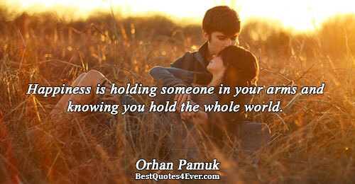 Happiness is holding someone in your arms and knowing you hold the whole world.. Orhan Pamuk
