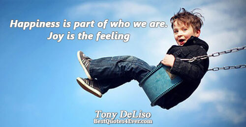 Happiness is part of who we are. Joy is the feeling. Tony DeLiso Best Life Quotes