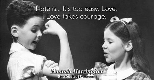 Hate is... It's too easy. Love. Love takes courage.. Hannah Harrington Love Sayings
