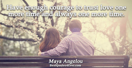 Have enough courage to trust love one more time and always one more time.. Maya Angelou
