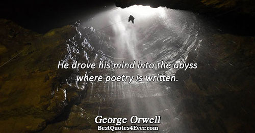 He drove his mind into the abyss where poetry is written.. George Orwell Poetry Sayings