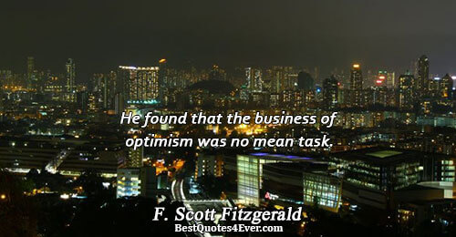 He found that the business of optimism was no mean task.. F. Scott Fitzgerald Quotes About